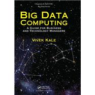 Big Data Computing: A Guide for Business and Technology Managers by Kale; Vivek, 9781498715331