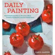 Daily Painting: Paint Small and Often to Become a More Creative, Productive, and Successful Artist by Marine, Carol, 9780770435332