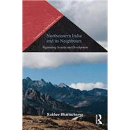 Northeastern India and Its Neighbours: Negotiating Security and Development by Bhattacharya; Rakhee, 9781138795334