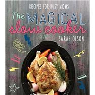 The Magical Slow Cooker: Recipes for Busy Moms by Olson, Sarah, 9781462115334