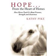 Hope . . . from the Heart of Horses: How Horses Teach Us About Presence, Strength, and Awareness by Pike, Kathy; Kohanov, Linda, 9781629145334