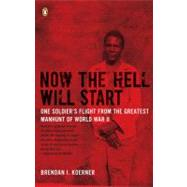 Now the Hell Will Start : One Soldier's Flight from the Greatest Manhunt of World War II by Koerner, Brendan I., 9780143115335