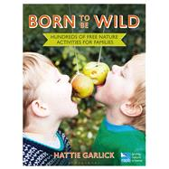 Born To Be Wild Hundreds of free nature activities for families by Garlick, Hattie; Honey, Nancy, 9781472915337
