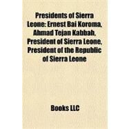Presidents of Sierra Leone : Ernest Bai Koroma, Ahmad Tejan Kabbah, President of Sierra Leone, President of the Republic of Sierra Leone by , 9781157565338