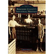 Berkshire County's Industrial Heritage by Dickson, John S., 9781467125338