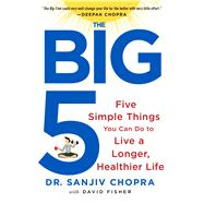 The Big Five Five Simple Things You Can Do to Live a Longer, Healthier Life by Chopra, Sanjiv; Fisher, David, 9781250065339