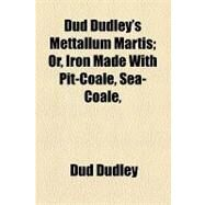 Dud Dudley's Mettallum Martis: Or, Iron Made With Pit-coale, Sea-coale, &c. by Dudley, Dud, 9781154525342