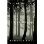 Sailing the Forest Selected Poems by Robertson, Robin, 9780374255343