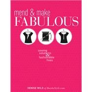 Mend & Make Fabulous: Sewing Solutions & Fashionable Fixes by Wild, Denise, 9781620335345