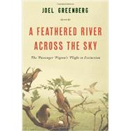 A Feathered River Across the Sky The Passenger Pigeon's Flight to Extinction by Greenberg, Joel, 9781620405345