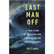 Last Man Off A True Story of Disaster and Survival on the Antarctic Seas by Lewis, Matt, 9780147515346