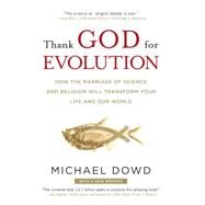 Thank God for Evolution : How the Marriage of Science and Religion Will Transform Your Life and Our World by Dowd, Michael, 9780452295346
