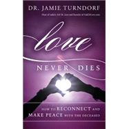 Love Never Dies: How to Reconnect and Make Peace With the Deceased by Turndorf, Jamie, 9781401945350