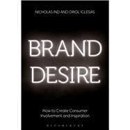Brand Desire How to Create Consumer Involvement and Inspiration by Ind, Nicholas; Iglesias, Oriol, 9781472925350