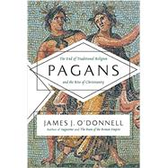 Pagans: The End of Traditional Religion and the Rise of Christianity by O'Donnell, James J., 9780061845352