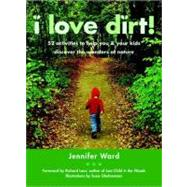 I Love Dirt! : 52 Activities to Help You and Your Kids Discover the Wonders of Nature by WARD, JENNIFERGHAHREMANI, SUSIE, 9781590305355