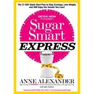 Sugar Smart Express The 21-Day Quick Start Plan to Stop Cravings, Lose Weight, and Still Enjoy the Sweets You Love! by Alexander, Anne; VanTine, Julia, R.D., 9781623365356
