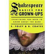 Shakespeare Basics for Grown-Ups Everything You Need to Know About the Bard by Foley, E.; Coates, B., 9780147515360