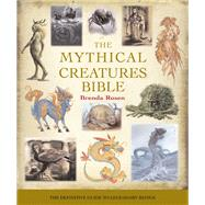 The Mythical Creatures Bible The Definitive Guide to Legendary Beings by Rosen, Brenda, 9781402765360