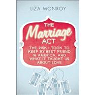 The Marriage Act The Risk I Took to Keep My Best Friend in America, and What It Taught Us About Love by Monroy, Liza, 9781593765361