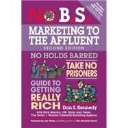 No B.S. Marketing to the Affluent The Ultimate, No Holds Barred, Take No Prisoners Guide to Getting Really Rich by Kennedy, Dan S.; Nanton, Nick, 9781599185361