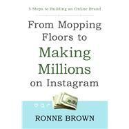 From Mopping Floors to Making Millions on Instagram by Brown, Ronne, 9781682615362