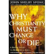 Why Christianity Must Change or Die: A Bishop Speaks to Believers in Exile by Spong, John Shelby, 9780060675363