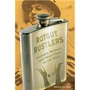 Rotgut Rustlers : Whisky, Women, and Wild Times in the West by Turner, Erin H., 9780762755363