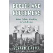 Rogues and Redeemers : When Politics Was King in Irish Boston by O'Neill, Gerard, 9780307405364