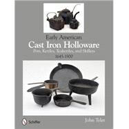 Early American Cast Iron Holloware 1645-1900: Pots, Kettles, Teakettles, and Skillets by Tyler, John, 9780764345364