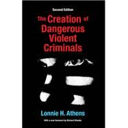 The Creation of Dangerous Violent Criminals by Athens; Lonnie H, 9781412865364