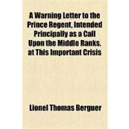 A Warning Letter to the Prince Regent, Intended Principally As a Call upon the Middle Ranks, at This Important Crisis by Berguer, Lionel Thomas, 9781154535365