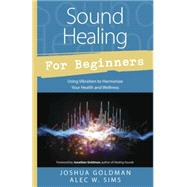 Sound Healing for Beginners: Using Vibration to Harmonize Your Health and Wellness by Goldman, Joshua; Sims, Alec W., 9780738745367