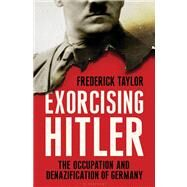 Exorcising Hitler The Occupation and Denazification of Germany by Taylor, Frederick, 9781596915367