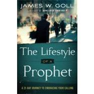 The Lifestyle of a Prophet: A 21-Day Journey to Embracing Your Calling by Goll, James W.; Sandford, John, 9780800795368