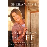 Loved Back to Life: How I Found the Courage to Live Free by Walsh, Sheila, 9781594155369
