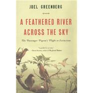 A Feathered River Across the Sky The Passenger Pigeon's Flight to Extinction by Greenberg, Joel, 9781620405369