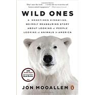 Wild Ones A Sometimes Dismaying, Weirdly Reassuring Story About Looking at People Looking at Animals in America by Mooallem, Jon, 9780143125372