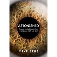 Astonished Recapturing the Wonder, Awe, and Mystery of Life with God by Erre, Mike, 9781434705372