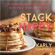Stack Happy: 70 Flipping Delicious Flapjack Recipes for Breakfast, Dinner, and Dessert by Campbell, Karly, 9781462115372