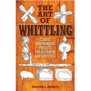 The Art of Whittling: Classic Woodworking Projects for Beginners and Hobbyists by Faurot, Walter L., 9781629145372