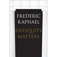 Antiquity Matters by Raphael, Frederic, 9780300215373