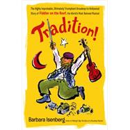 Tradition! The Highly Improbable, Ultimately Triumphant Broadway-to-Hollywood Story of Fiddler on the Roof, the World's Most Beloved Musical by Isenberg, Barbara, 9781250075376