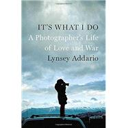 It's What I Do A Photographer's Life of Love and War by Addario, Lynsey, 9781594205378
