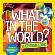What in the World: A Closer Look by NATIONAL GEOGRAPHIC KIDS, 9781426325380