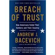 Breach of Trust How Americans Failed Their Soldiers and Their Country by Bacevich, Andrew J., 9781250055385
