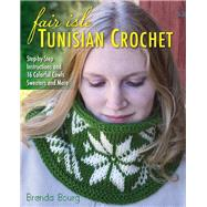 Fair Isle Tunisian Crochet Step-by-Step Instructions and 16 Colorful Cowls, Sweaters, and More by Bourg, Brenda, 9780811715386