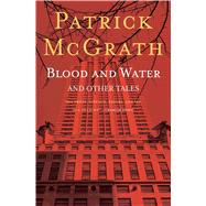 Blood and Water and Other Stories by McGrath, Patrick, 9781501125386