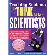 Teaching Students to Think Like Scientists: Strategies Aligned With the Common Core and Next Generation Science Standards by Grant, Maria C.; Fisher, Douglas; Lapp, Diane, 9781936765386