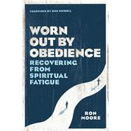 Worn Out by Obedience Recovering from Spiritual Fatigue by Moore, Ron; Russell, Bob, 9780802415387